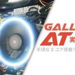 ガレリアATを実機レビュー:手頃な8コア搭載マシンが誕生