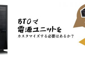 BTOで電源ユニットをカスタマイズする必要はあるか?