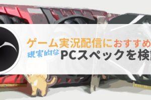 ゲーム実況配信におすすめな現実的なPCスペックを検証