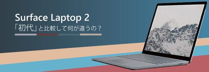 【解説】Surface Laptop 2は「初代」と比較して何が違うの?