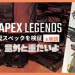 Apex Legendsの推奨スペックを検証 & 解説:意外と重たいよ